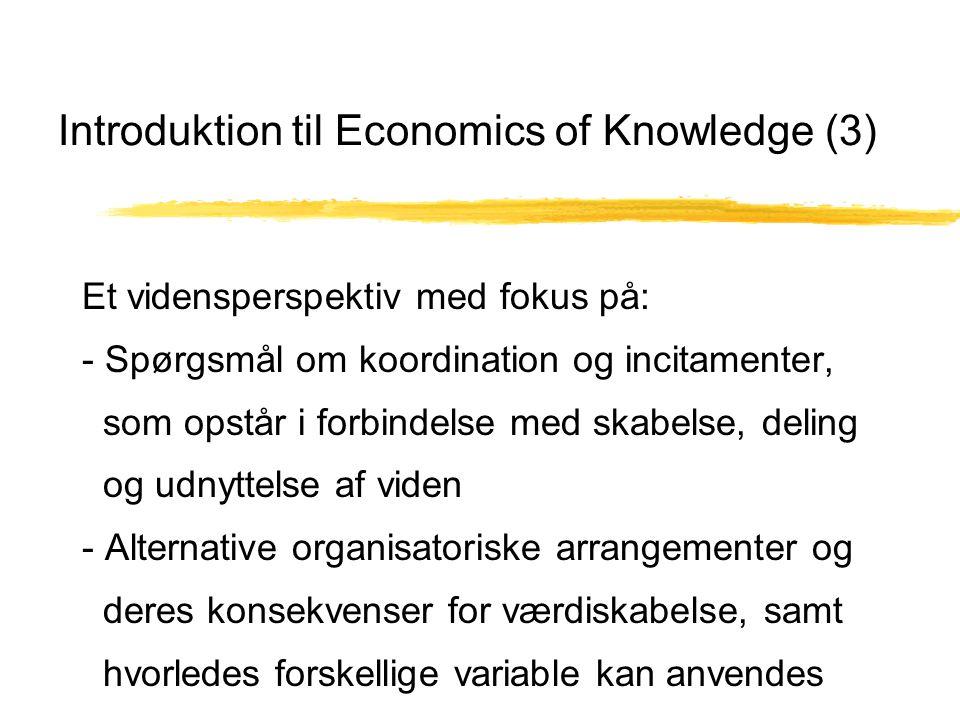 Introduktion til Economics of Knowledge (3) Et vidensperspektiv med fokus på: - Spørgsmål om koordination og incitamenter, som opstår i forbindelse med skabelse, deling og udnyttelse af viden - Alternative organisatoriske arrangementer og deres konsekvenser for værdiskabelse, samt hvorledes forskellige variable kan anvendes