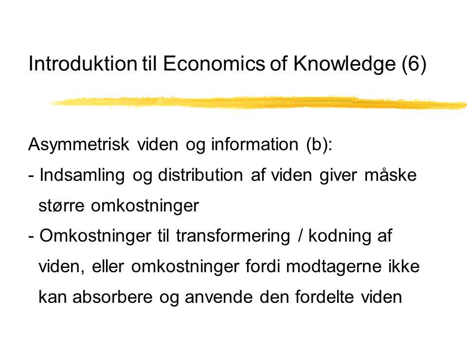 Introduktion til Economics of Knowledge (6) Asymmetrisk viden og information (b): - Indsamling og distribution af viden giver måske større omkostninger - Omkostninger til transformering / kodning af viden, eller omkostninger fordi modtagerne ikke kan absorbere og anvende den fordelte viden