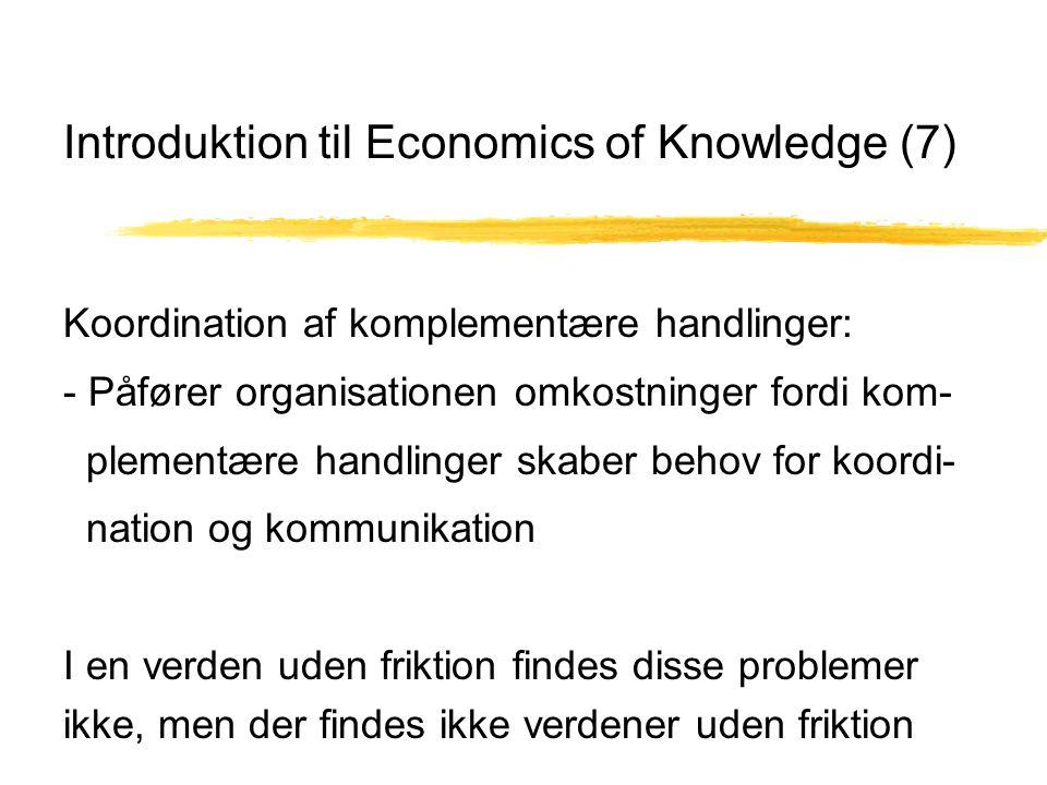 Introduktion til Economics of Knowledge (7) Koordination af komplementære handlinger: - Påfører organisationen omkostninger fordi kom- plementære handlinger skaber behov for koordi- nation og kommunikation I en verden uden friktion findes disse problemer ikke, men der findes ikke verdener uden friktion