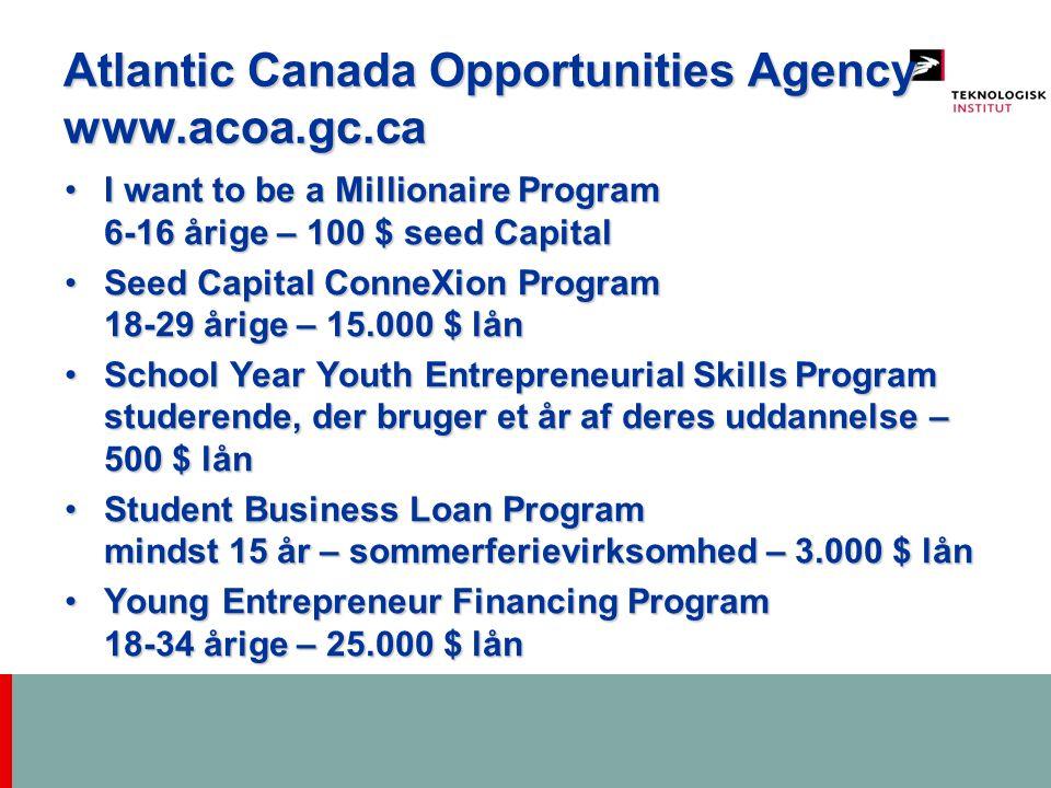 Atlantic Canada Opportunities Agency www.acoa.gc.ca I want to be a Millionaire Program 6-16 årige – 100 $ seed CapitalI want to be a Millionaire Program 6-16 årige – 100 $ seed Capital Seed Capital ConneXion Program 18-29 årige – 15.000 $ lånSeed Capital ConneXion Program 18-29 årige – 15.000 $ lån School Year Youth Entrepreneurial Skills Program studerende, der bruger et år af deres uddannelse – 500 $ lånSchool Year Youth Entrepreneurial Skills Program studerende, der bruger et år af deres uddannelse – 500 $ lån Student Business Loan Program mindst 15 år – sommerferievirksomhed – 3.000 $ lånStudent Business Loan Program mindst 15 år – sommerferievirksomhed – 3.000 $ lån Young Entrepreneur Financing Program 18-34 årige – 25.000 $ lånYoung Entrepreneur Financing Program 18-34 årige – 25.000 $ lån