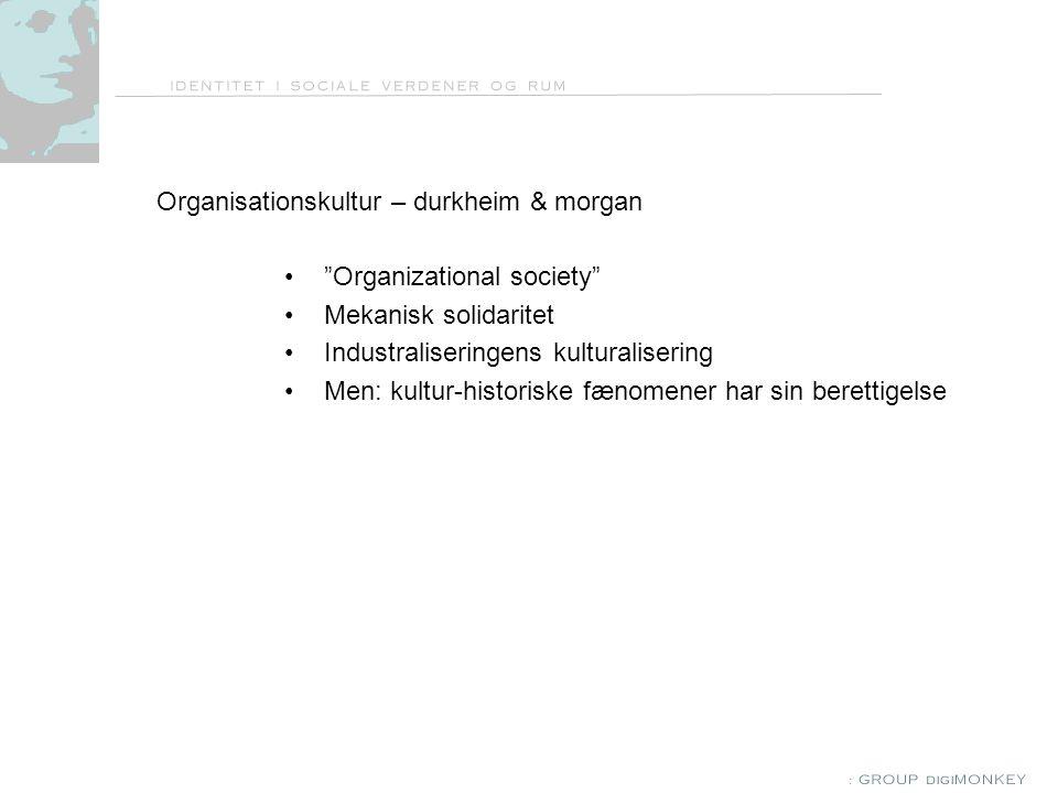 Organisationskultur – durkheim & morgan Organizational society Mekanisk solidaritet Industraliseringens kulturalisering Men: kultur-historiske fænomener har sin berettigelse