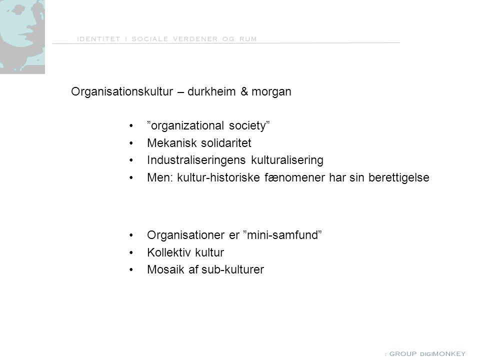 Organisationskultur – durkheim & morgan organizational society Mekanisk solidaritet Industraliseringens kulturalisering Men: kultur-historiske fænomener har sin berettigelse Organisationer er mini-samfund Kollektiv kultur Mosaik af sub-kulturer