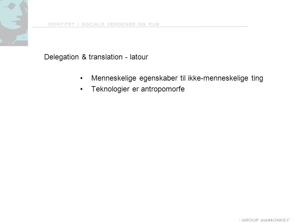 Delegation & translation - latour Menneskelige egenskaber til ikke-menneskelige ting Teknologier er antropomorfe