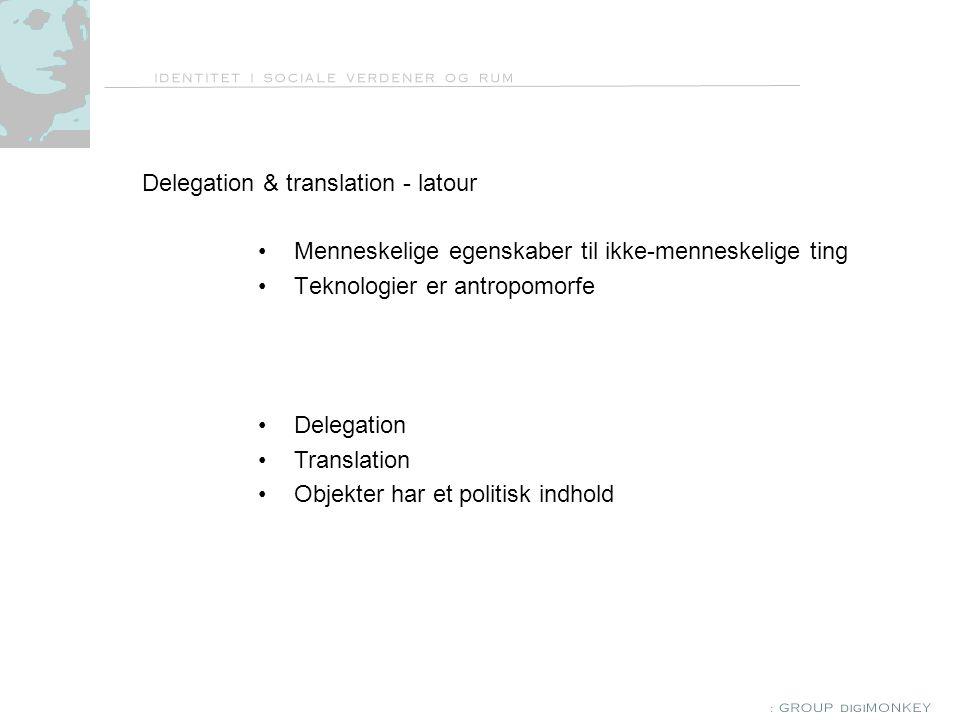 Delegation & translation - latour Menneskelige egenskaber til ikke-menneskelige ting Teknologier er antropomorfe Delegation Translation Objekter har et politisk indhold
