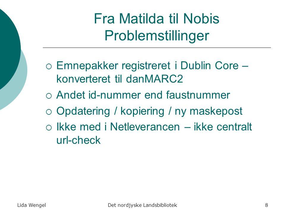 Lida WengelDet nordjyske Landsbibliotek8 Fra Matilda til Nobis Problemstillinger  Emnepakker registreret i Dublin Core – konverteret til danMARC2  Andet id-nummer end faustnummer  Opdatering / kopiering / ny maskepost  Ikke med i Netleverancen – ikke centralt url-check
