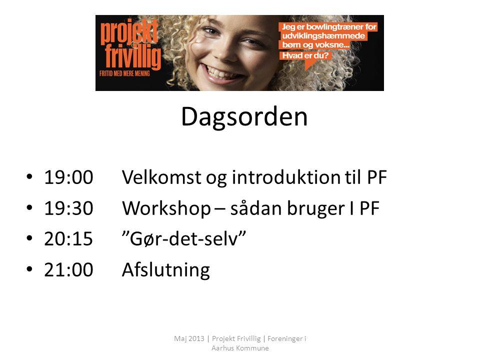 Dagsorden 19:00Velkomst og introduktion til PF 19:30Workshop – sådan bruger I PF 20:15 Gør-det-selv 21:00Afslutning Maj 2013 | Projekt Frivillig | Foreninger i Aarhus Kommune