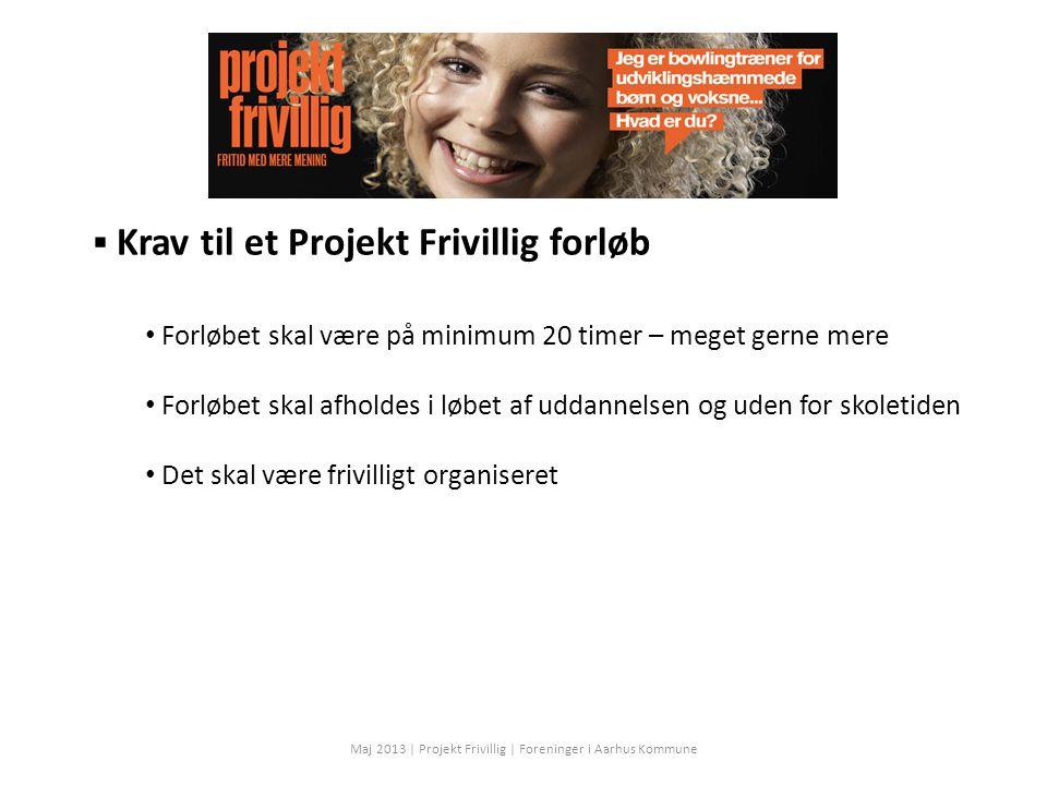  Krav til et Projekt Frivillig forløb Forløbet skal være på minimum 20 timer – meget gerne mere Forløbet skal afholdes i løbet af uddannelsen og uden for skoletiden Det skal være frivilligt organiseret Maj 2013 | Projekt Frivillig | Foreninger i Aarhus Kommune