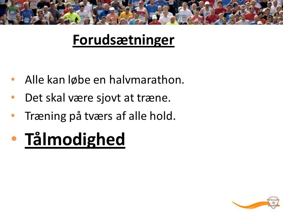 Forudsætninger Alle kan løbe en halvmarathon. Det skal være sjovt at træne.