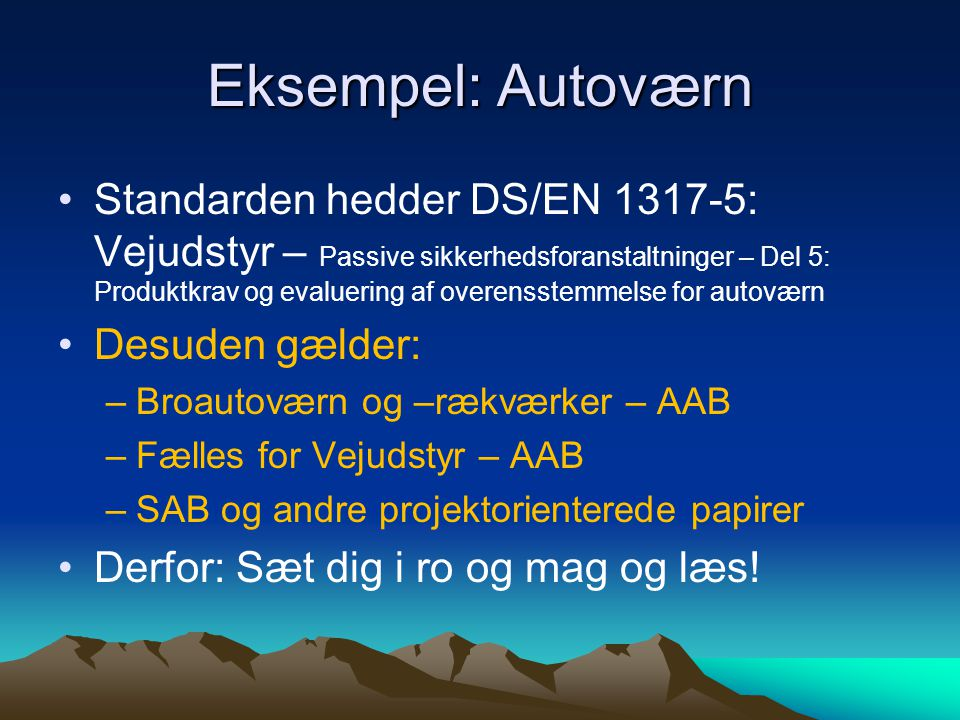 Eksempel: Autoværn Standarden hedder DS/EN 1317-5: Vejudstyr – Passive sikkerhedsforanstaltninger – Del 5: Produktkrav og evaluering af overensstemmelse for autoværn Desuden gælder: –Broautoværn og –rækværker – AAB –Fælles for Vejudstyr – AAB –SAB og andre projektorienterede papirer Derfor: Sæt dig i ro og mag og læs!