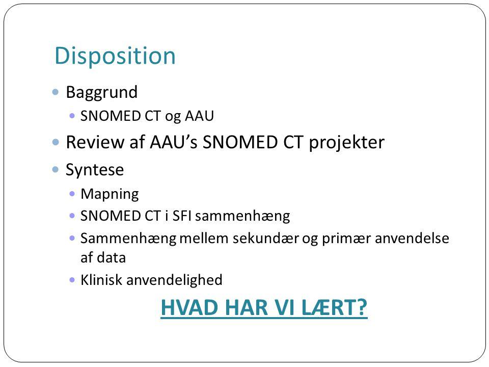 Disposition Baggrund SNOMED CT og AAU Review af AAU's SNOMED CT projekter Syntese Mapning SNOMED CT i SFI sammenhæng Sammenhæng mellem sekundær og primær anvendelse af data Klinisk anvendelighed HVAD HAR VI LÆRT