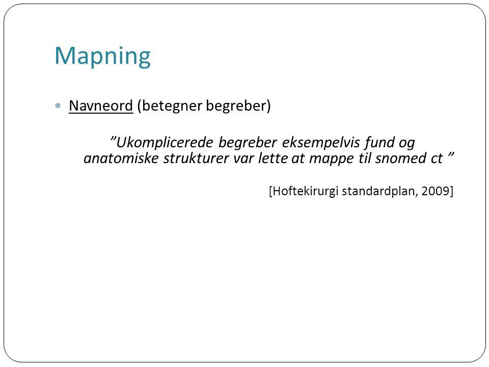Mapning Navneord (betegner begreber) Ukomplicerede begreber eksempelvis fund og anatomiske strukturer var lette at mappe til snomed ct [Hoftekirurgi standardplan, 2009]