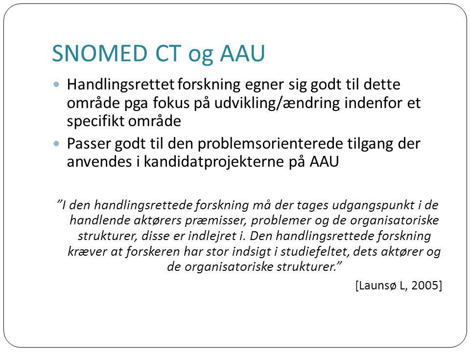 SNOMED CT og AAU Handlingsrettet forskning egner sig godt til dette område pga fokus på udvikling/ændring indenfor et specifikt område Passer godt til den problemsorienterede tilgang der anvendes i kandidatprojekterne på AAU I den handlingsrettede forskning må der tages udgangspunkt i de handlende aktørers præmisser, problemer og de organisatoriske strukturer, disse er indlejret i.