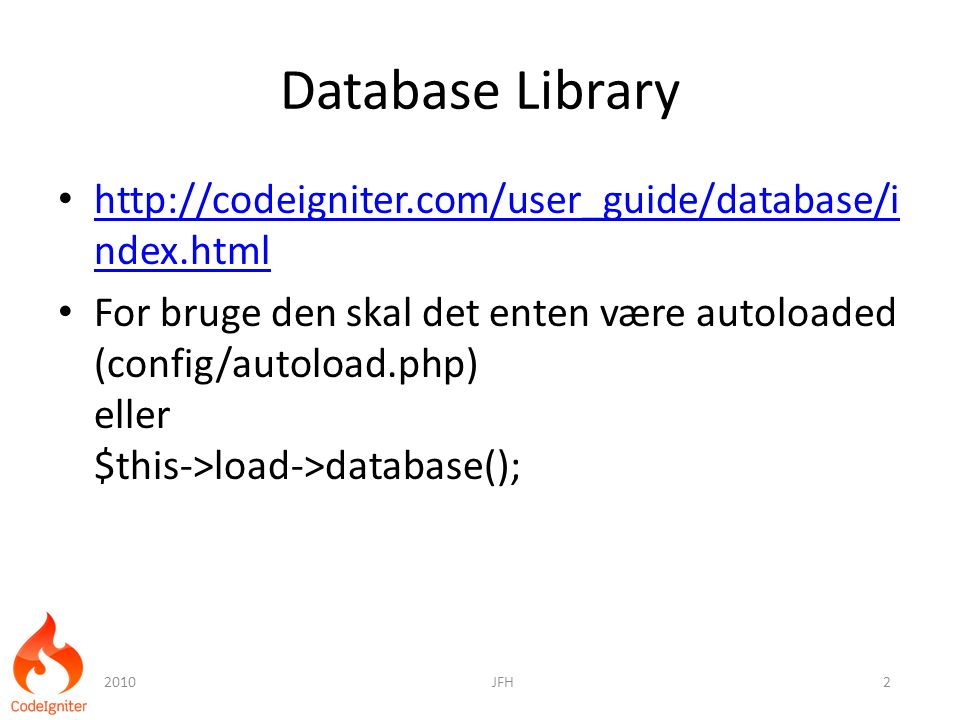 Database Library http://codeigniter.com/user_guide/database/i ndex.html http://codeigniter.com/user_guide/database/i ndex.html For bruge den skal det enten være autoloaded (config/autoload.php) eller $this->load->database(); 2010JFH2