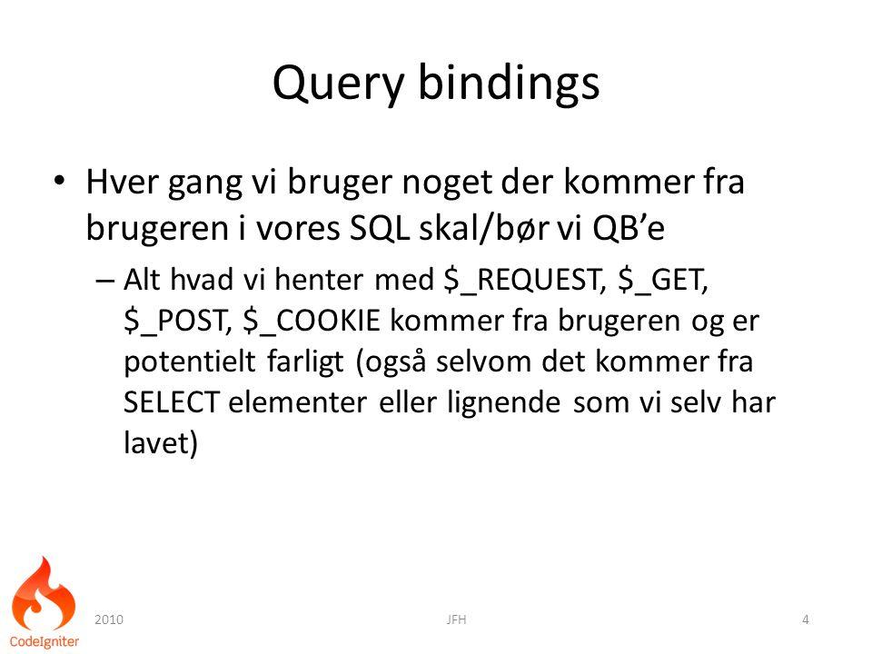 Query bindings Hver gang vi bruger noget der kommer fra brugeren i vores SQL skal/bør vi QB'e – Alt hvad vi henter med $_REQUEST, $_GET, $_POST, $_COOKIE kommer fra brugeren og er potentielt farligt (også selvom det kommer fra SELECT elementer eller lignende som vi selv har lavet) 2010JFH4