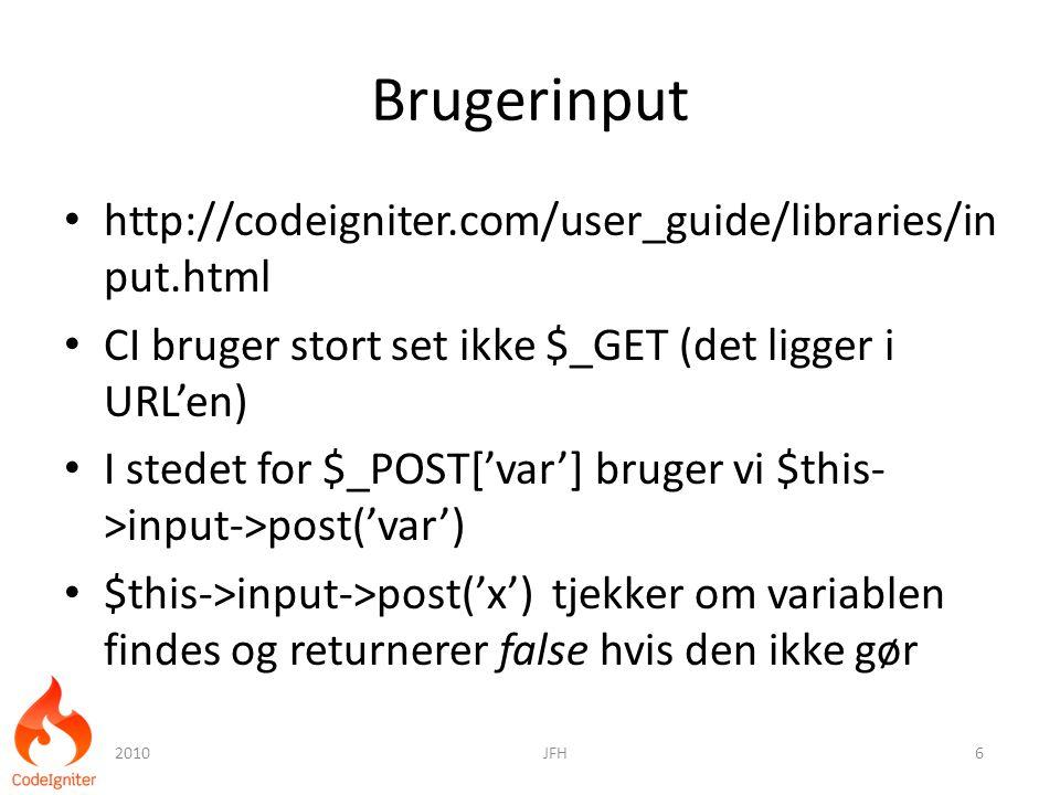 Brugerinput http://codeigniter.com/user_guide/libraries/in put.html CI bruger stort set ikke $_GET (det ligger i URL'en) I stedet for $_POST['var'] bruger vi $this- >input->post('var') $this->input->post('x') tjekker om variablen findes og returnerer false hvis den ikke gør 2010JFH6