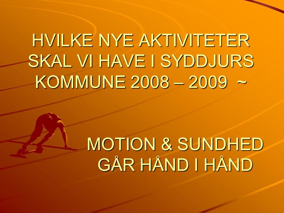 HVILKE NYE AKTIVITETER SKAL VI HAVE I SYDDJURS KOMMUNE 2008 – 2009 ~ MOTION & SUNDHED GÅR HÅND I HÅND