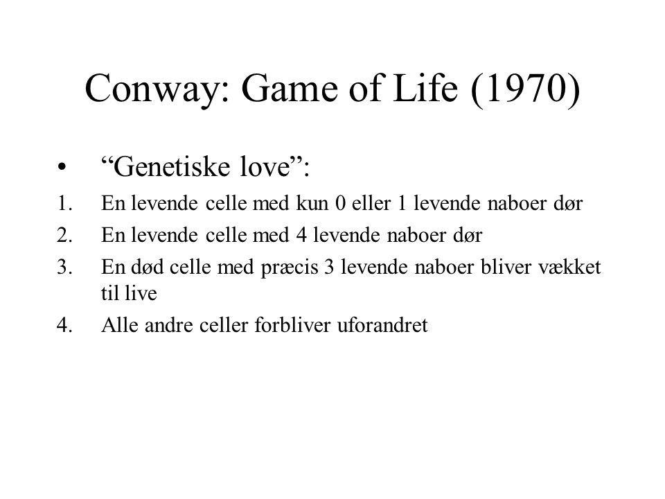 Conway: Game of Life (1970) Genetiske love : 1.En levende celle med kun 0 eller 1 levende naboer dør 2.En levende celle med 4 levende naboer dør 3.En død celle med præcis 3 levende naboer bliver vækket til live 4.Alle andre celler forbliver uforandret