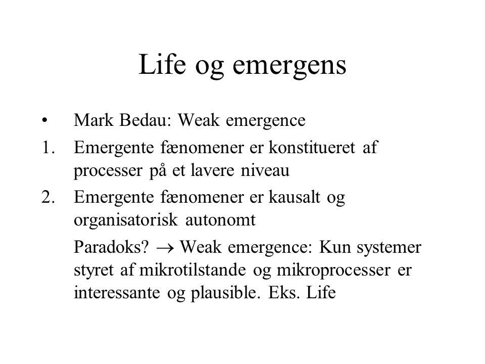Life og emergens Mark Bedau: Weak emergence 1.Emergente fænomener er konstitueret af processer på et lavere niveau 2.Emergente fænomener er kausalt og organisatorisk autonomt Paradoks.