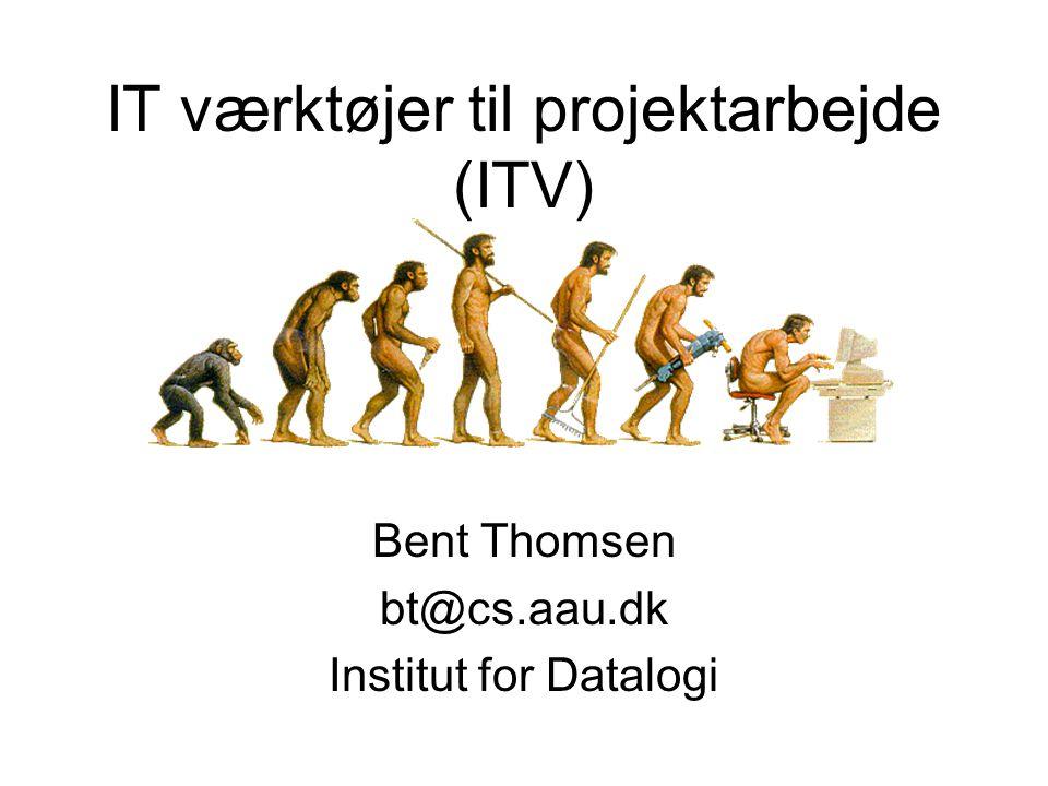 IT værktøjer til projektarbejde (ITV) Bent Thomsen bt@cs.aau.dk Institut for Datalogi