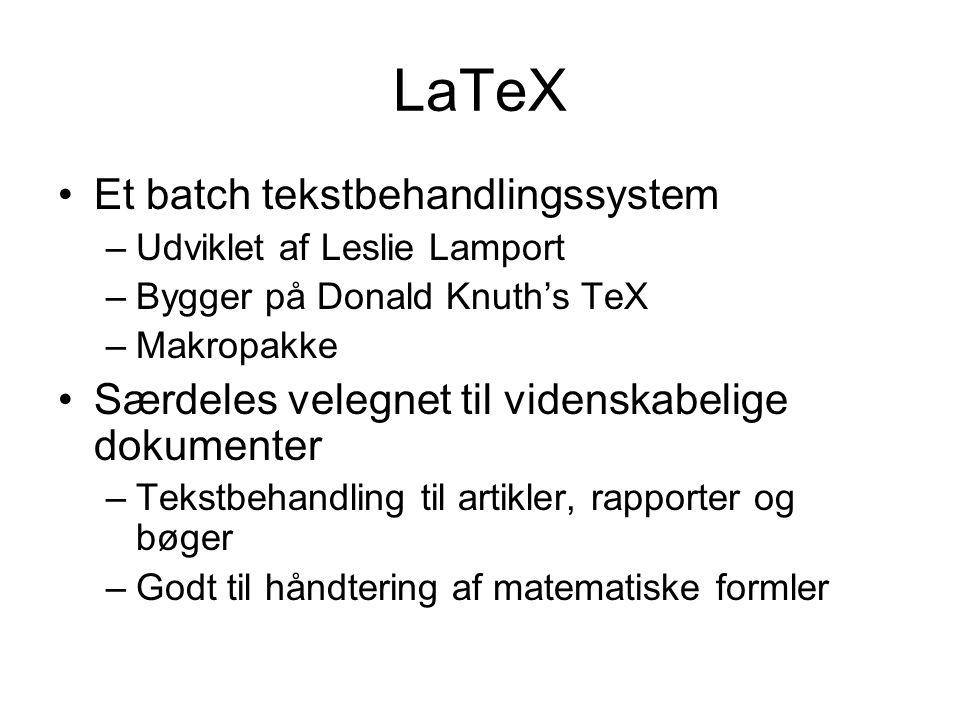 LaTeX Et batch tekstbehandlingssystem –Udviklet af Leslie Lamport –Bygger på Donald Knuth's TeX –Makropakke Særdeles velegnet til videnskabelige dokumenter –Tekstbehandling til artikler, rapporter og bøger –Godt til håndtering af matematiske formler