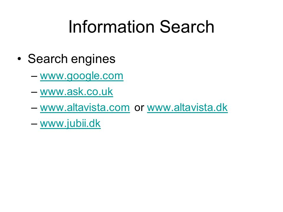 Information Search Search engines –www.google.comwww.google.com –www.ask.co.ukwww.ask.co.uk –www.altavista.com or www.altavista.dkwww.altavista.comwww.altavista.dk –www.jubii.dkwww.jubii.dk