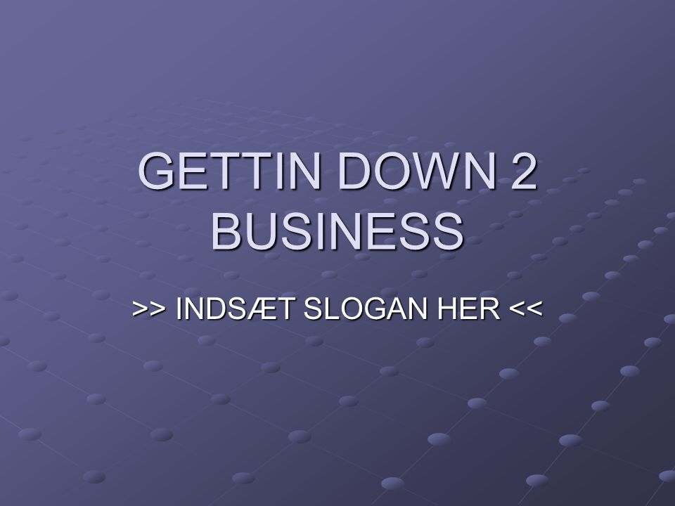 GETTIN DOWN 2 BUSINESS >> INDSÆT SLOGAN HER > INDSÆT SLOGAN HER <<