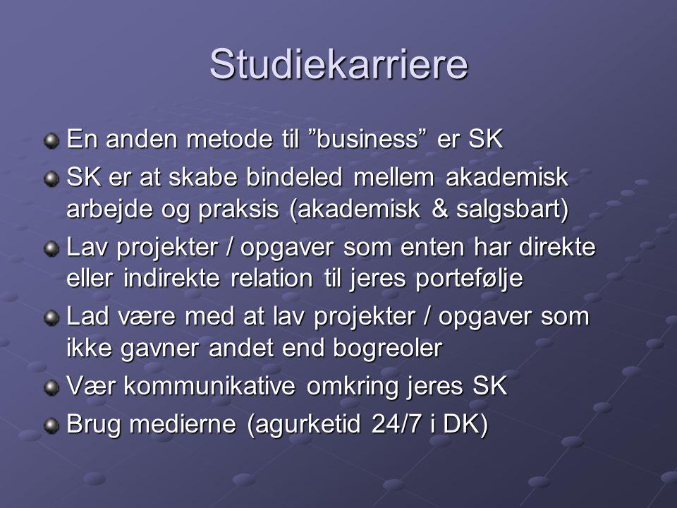 Studiekarriere En anden metode til business er SK SK er at skabe bindeled mellem akademisk arbejde og praksis (akademisk & salgsbart) Lav projekter / opgaver som enten har direkte eller indirekte relation til jeres portefølje Lad være med at lav projekter / opgaver som ikke gavner andet end bogreoler Vær kommunikative omkring jeres SK Brug medierne (agurketid 24/7 i DK)