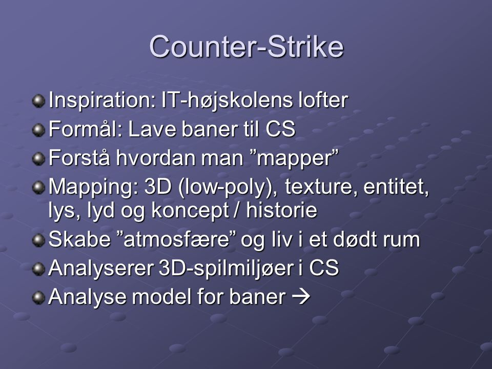 Counter-Strike Inspiration: IT-højskolens lofter Formål: Lave baner til CS Forstå hvordan man mapper Mapping: 3D (low-poly), texture, entitet, lys, lyd og koncept / historie Skabe atmosfære og liv i et dødt rum Analyserer 3D-spilmiljøer i CS Analyse model for baner 