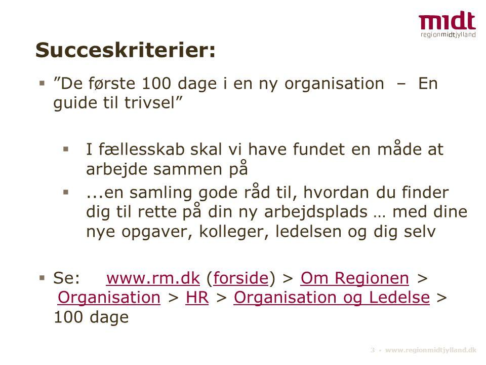 3 ▪ www.regionmidtjylland.dk Succeskriterier:  De første 100 dage i en ny organisation – En guide til trivsel  I fællesskab skal vi have fundet en måde at arbejde sammen på ...en samling gode råd til, hvordan du finder dig til rette på din ny arbejdsplads … med dine nye opgaver, kolleger, ledelsen og dig selv  Se:www.rm.dk (forside) > Om Regionen > Organisation > HR > Organisation og Ledelse > 100 dagewww.rm.dkforsideOm Regionen OrganisationHROrganisation og Ledelse