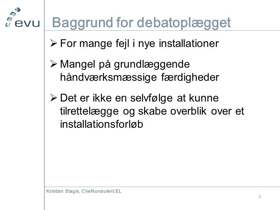 Kristian Stagis, Chefkonsulent EL 2 Baggrund for debatoplægget  For mange fejl i nye installationer  Mangel på grundlæggende håndværksmæssige færdigheder  Det er ikke en selvfølge at kunne tilrettelægge og skabe overblik over et installationsforløb