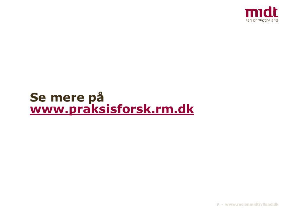 9 ▪ www.regionmidtjylland.dk Se mere på www.praksisforsk.rm.dk www.praksisforsk.rm.dk