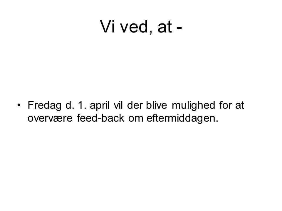 Vi ved, at - Fredag d. 1. april vil der blive mulighed for at overvære feed-back om eftermiddagen.