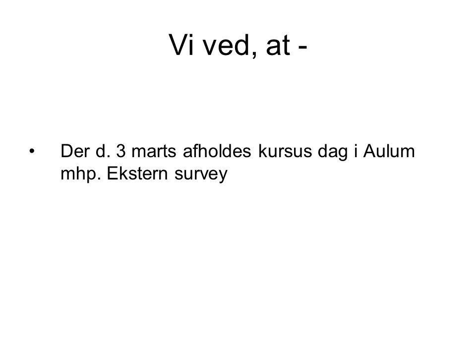 Vi ved, at - Der d. 3 marts afholdes kursus dag i Aulum mhp. Ekstern survey