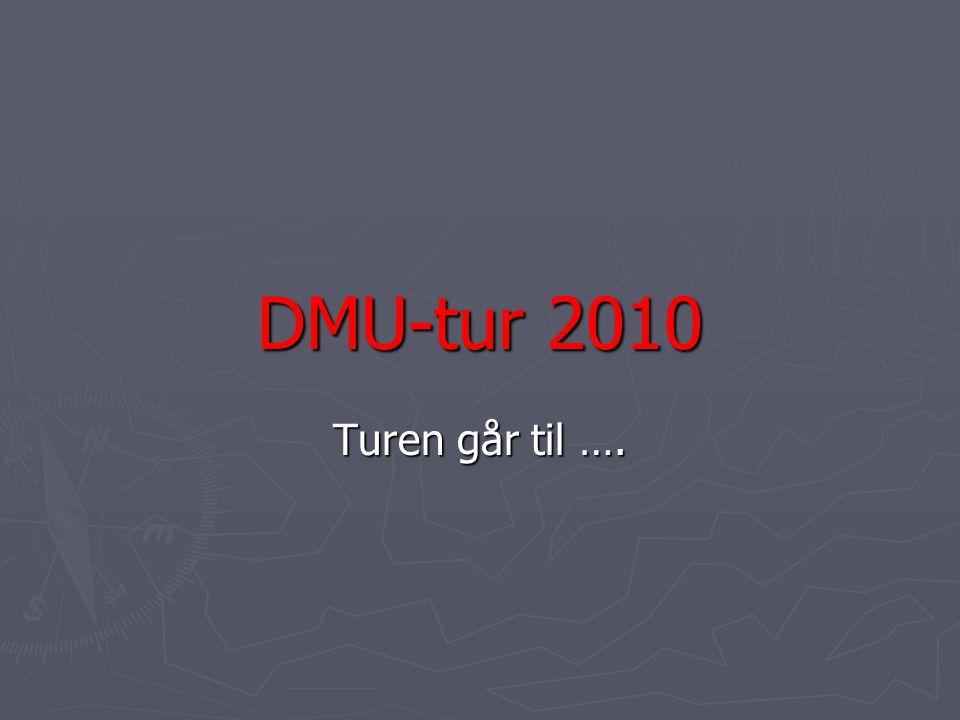 DMU-tur 2010 Turen går til ….