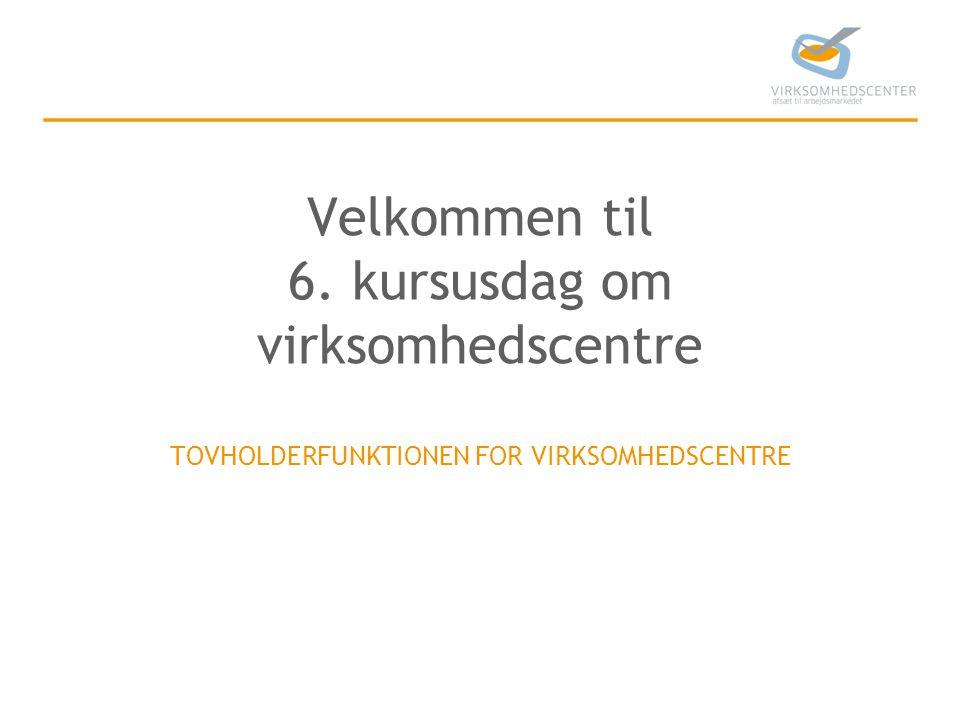 Velkommen til 6. kursusdag om virksomhedscentre TOVHOLDERFUNKTIONEN FOR VIRKSOMHEDSCENTRE