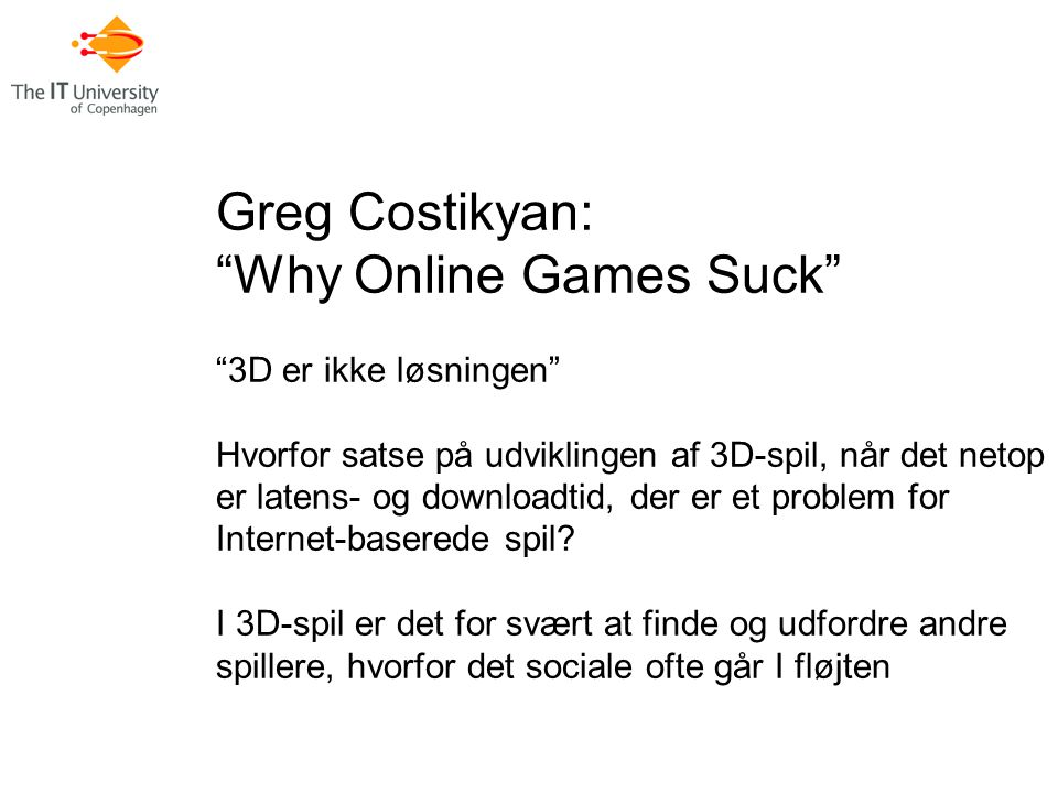 Greg Costikyan: Why Online Games Suck 3D er ikke løsningen Hvorfor satse på udviklingen af 3D-spil, når det netop er latens- og downloadtid, der er et problem for Internet-baserede spil.