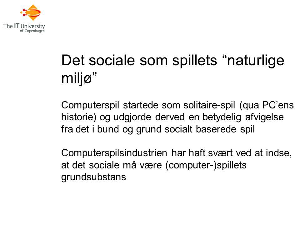 Det sociale som spillets naturlige miljø Computerspil startede som solitaire-spil (qua PC'ens historie) og udgjorde derved en betydelig afvigelse fra det i bund og grund socialt baserede spil Computerspilsindustrien har haft svært ved at indse, at det sociale må være (computer-)spillets grundsubstans