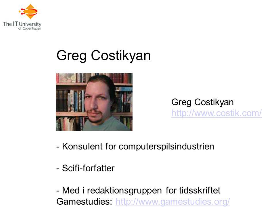 Greg Costikyan http://www.costik.com/ - Konsulent for computerspilsindustrien - Scifi-forfatter - Med i redaktionsgruppen for tidsskriftet Gamestudies: http://www.gamestudies.org/http://www.gamestudies.org/
