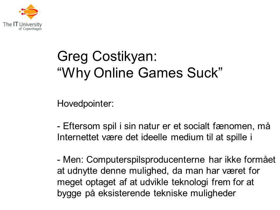 Greg Costikyan: Why Online Games Suck Hovedpointer: - Eftersom spil i sin natur er et socialt fænomen, må Internettet være det ideelle medium til at spille i - Men: Computerspilsproducenterne har ikke formået at udnytte denne mulighed, da man har været for meget optaget af at udvikle teknologi frem for at bygge på eksisterende tekniske muligheder