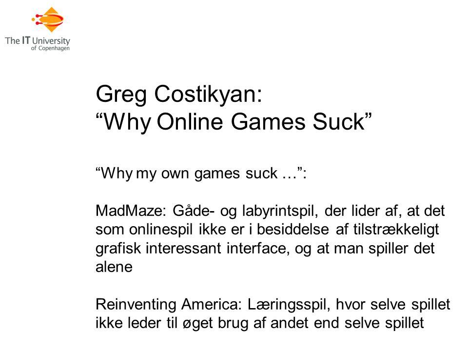 Greg Costikyan: Why Online Games Suck Why my own games suck … : MadMaze: Gåde- og labyrintspil, der lider af, at det som onlinespil ikke er i besiddelse af tilstrækkeligt grafisk interessant interface, og at man spiller det alene Reinventing America: Læringsspil, hvor selve spillet ikke leder til øget brug af andet end selve spillet