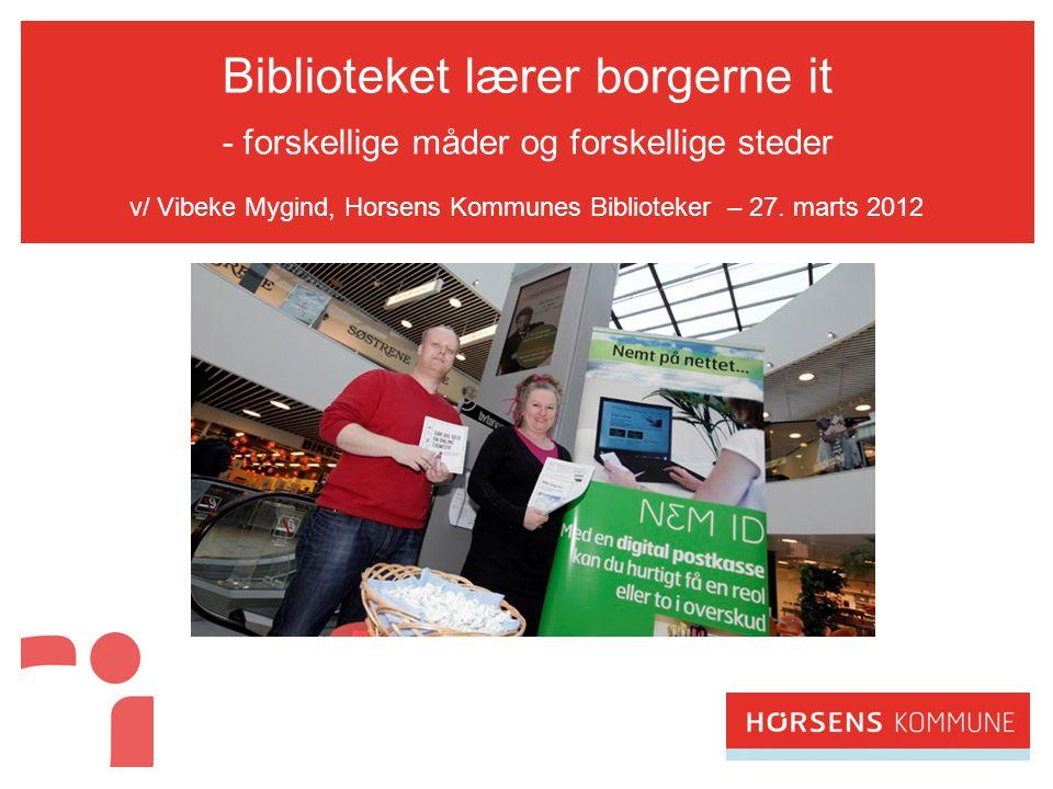 Biblioteket lærer borgerne it - forskellige måder og forskellige steder v/ Vibeke Mygind, Horsens Kommunes Biblioteker – 27.