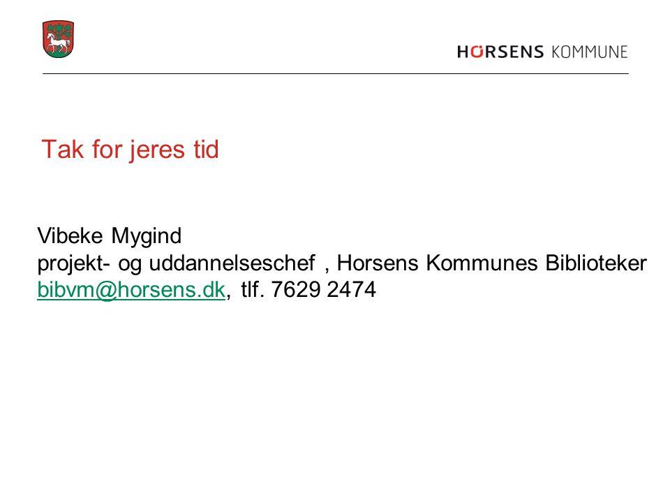 Tak for jeres tid Vibeke Mygind projekt- og uddannelseschef, Horsens Kommunes Biblioteker bibvm@horsens.dkbibvm@horsens.dk, tlf.