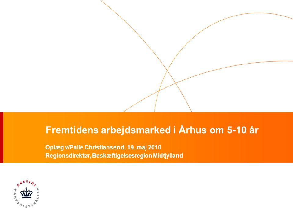 Fremtidens arbejdsmarked i Århus om 5-10 år Oplæg v/Palle Christiansen d.