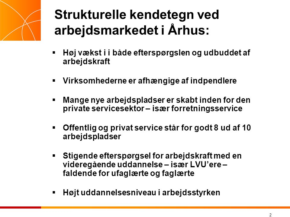 2 Strukturelle kendetegn ved arbejdsmarkedet i Århus:  Høj vækst i i både efterspørgslen og udbuddet af arbejdskraft  Virksomhederne er afhængige af indpendlere  Mange nye arbejdspladser er skabt inden for den private servicesektor – især forretningsservice  Offentlig og privat service står for godt 8 ud af 10 arbejdspladser  Stigende efterspørgsel for arbejdskraft med en videregående uddannelse – især LVU'ere – faldende for ufaglærte og faglærte  Højt uddannelsesniveau i arbejdsstyrken