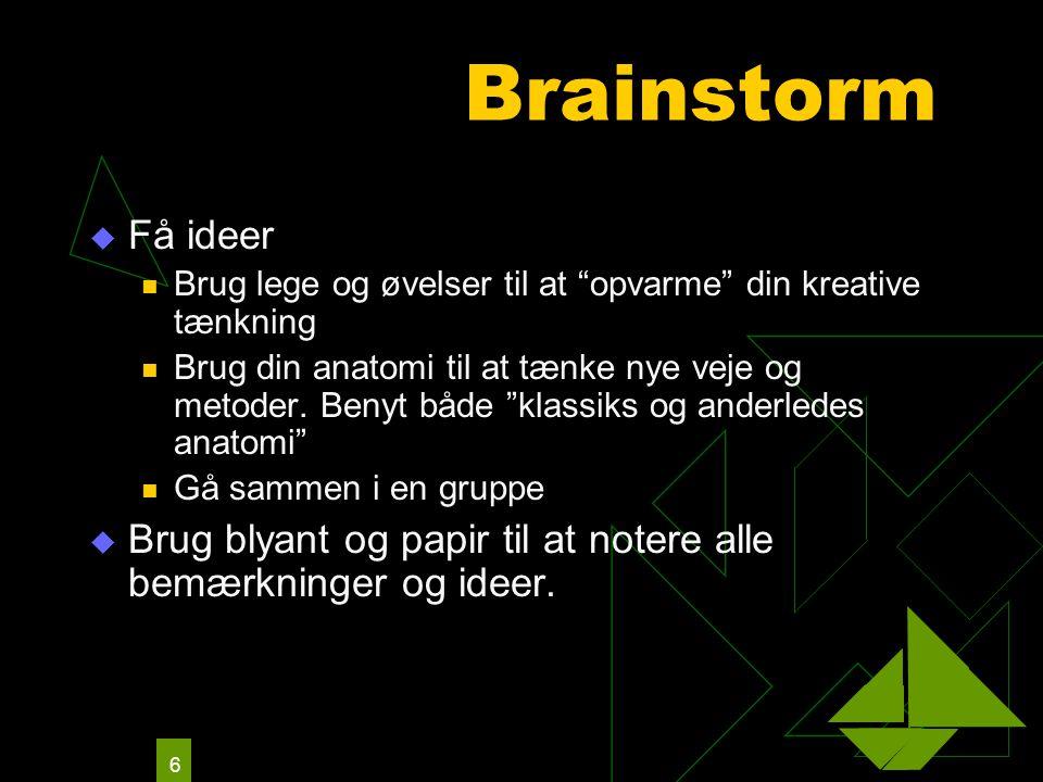 6 Brainstorm  Få ideer Brug lege og øvelser til at opvarme din kreative tænkning Brug din anatomi til at tænke nye veje og metoder.