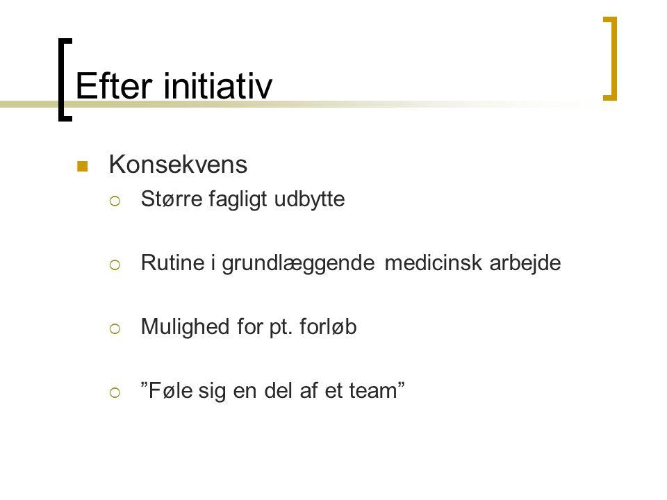 Efter initiativ Konsekvens  Større fagligt udbytte  Rutine i grundlæggende medicinsk arbejde  Mulighed for pt.