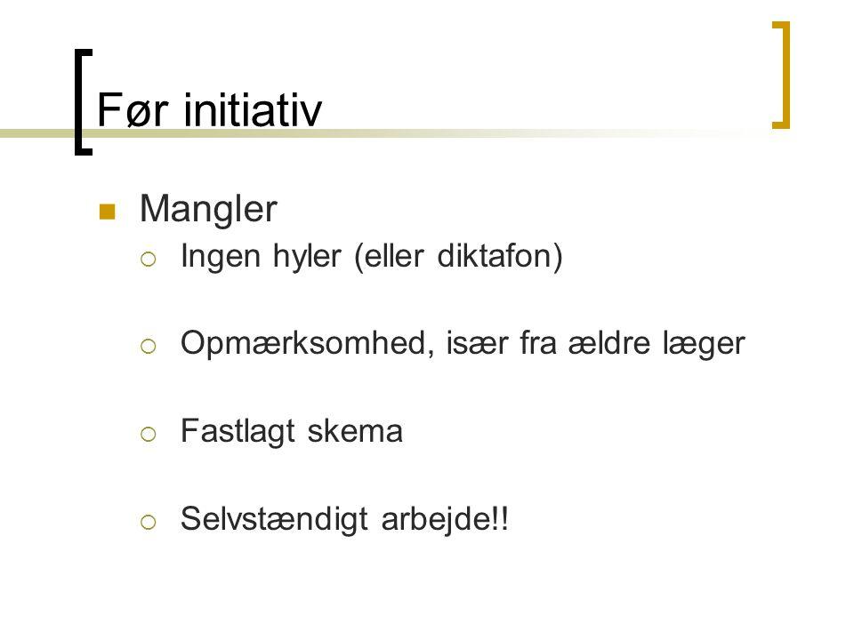Før initiativ Mangler  Ingen hyler (eller diktafon)  Opmærksomhed, især fra ældre læger  Fastlagt skema  Selvstændigt arbejde!!