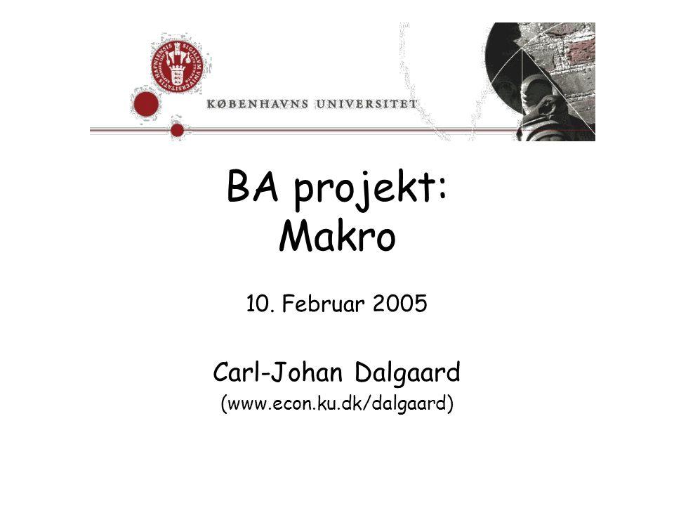BA projekt: Makro 10. Februar 2005 Carl-Johan Dalgaard (www.econ.ku.dk/dalgaard)