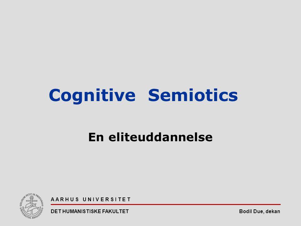 Bodil Due, dekan A A R H U S U N I V E R S I T E T DET HUMANISTISKE FAKULTET Cognitive Semiotics En eliteuddannelse