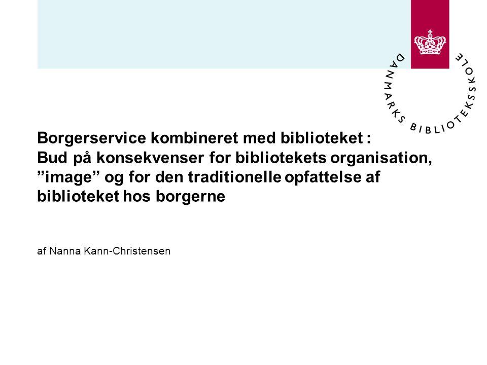 Borgerservice kombineret med biblioteket : Bud på konsekvenser for bibliotekets organisation, image og for den traditionelle opfattelse af biblioteket hos borgerne af Nanna Kann-Christensen